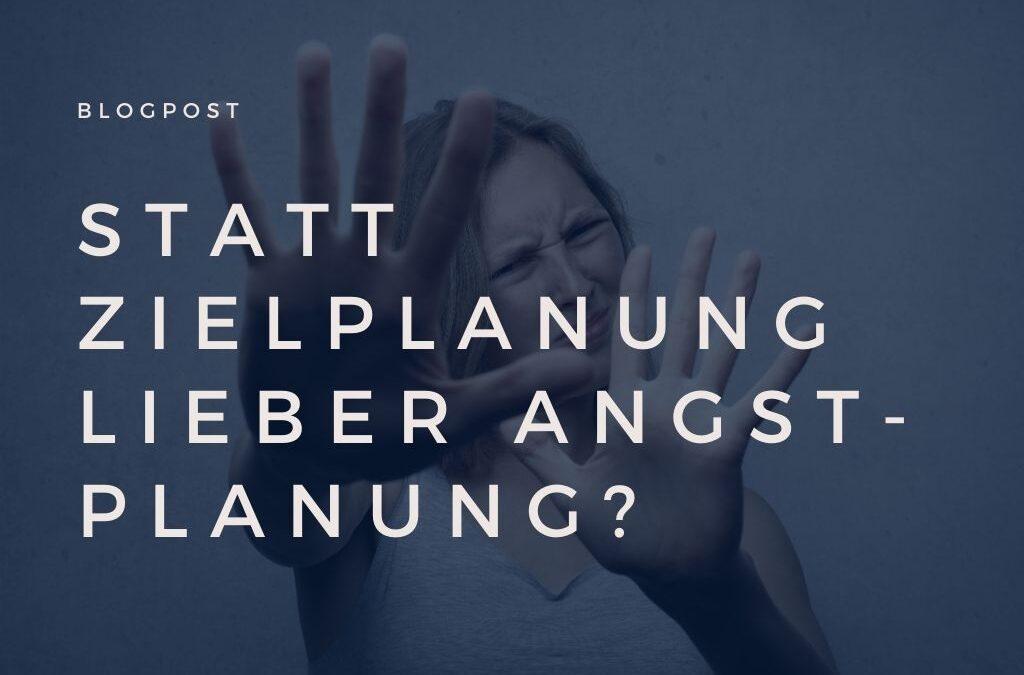 Statt Zielplanung lieber Angstplanung?